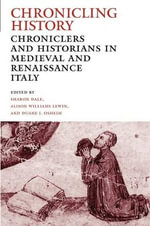 Chronicling History : Chroniclers and Historians in Medieval and Renaissance Italy