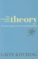 The Trouble with Theory : The Educational Costs of Postmodernism - Gavin Kitching