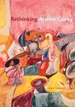 Rethinking Arshile Gorky - Kim S. Theriault
