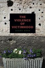 The Violence of Victimhood : Policing the Sacred and Constructing the Myths of ... - Diane Enns