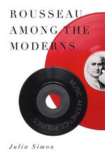 Rousseau Among the Moderns : Music, Aesthetics, Politics - Julia Simon