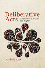 Deliberative Acts : Democracy, Rhetoric and Rights - Arabella Lyon