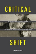 Critical Shift : Rereading Jarves, Cook, Stillman, and the Narratives of Nineteenth-Century American Art - Karen L Georgi