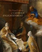 The Visual Culture of Catholic Enlightenment - Christopher M S Johns