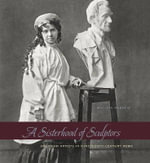 A Sisterhood of Sculptors : American Artists in Nineteenth-Century Rome - Melissa Dabakis