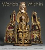 Worlds Within : Opening the Medieval Shrine Madonna - Elina Gertsman