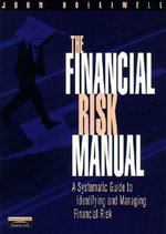 The Financial Risk Manual : A Systematic Guide to Identifying & Managing Foreign Exchange Risk - John Holliwell