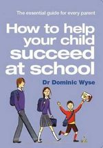 How to Help Your Child Succeed at School : the Essential Guide for Every Parent - Dominic Wyse