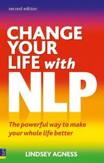 Change Your Life with NLP : The Powerful Way to Make Your Whole Life Better - Lindsey Agness