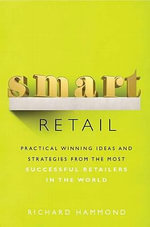 Smart Retail : Practical Winning Ideas and Strategies from the Most Successful Retailers in the World - Richard Hammond