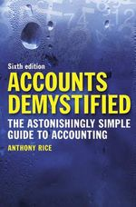 Accounts Demystified : The Astonishingly Simple Guide to Accounting - Anthony Rice