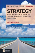 FT Guide to Strategy : How to Create, Pursue and Deliver a Winning Strategy - Richard Koch