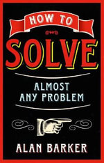 How to Solve Almost Any Problem : Creating Success Series - Alan Barker