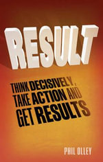 Result : Think Decisively, Take Action and Get Results - Phil Olley