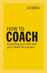 How to Coach : Coaching Yourself and Your Team to Success - Jo Owen