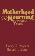 Motherhood & Mourning : Perinatal Death - Larry G. Peppers