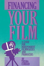 Financing Your Film : A Guide for Independent Filmmakers and Producers : A Guide for Independent Filmmakers and Producers - Trisha Curran