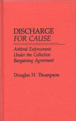 Discharge for Cause : Arbitral Enforcement Under the Collective Bargaining Agreement - Douglas H. Thompson