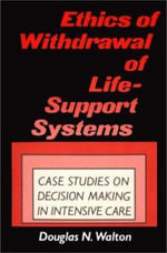 Ethics of Withdrawal of Life-support Systems : Case Studies on Decision Making in Intensive Care - Douglas N. Walton