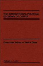 The International Political Economy of Coffee : From Juan Valdez to Yank's Diner - Richard L. Lucier