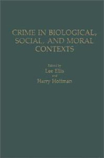 Crime in Biological, Social, and Moral Contexts - Lee Ellis