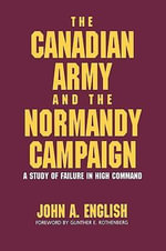 The Canadian Army and the Normandy Campaign : A Study of Failure in High Command - John A. English
