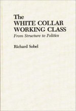 The White Collar Working Class : From Structure to Politics - Richard Sobel