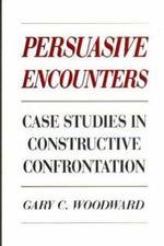 Persuasive Encounters : Case Studies in Constructive Confrontation - Gary C. Woodward
