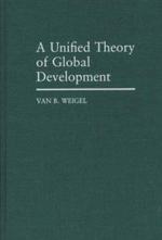A Unified Theory of Global Development : Ethics, Economics, and Biospheric Responsibility - Van B. Weigel