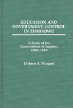 Education and Government Control in Zimbabwe : A Study of the Commissions of Inquiry, 1908-74 - Dickson A. Mungazi