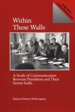 Within These Walls : Study of Communication Between Presidents and Their Senior Staffs - Patricia Dennis Witherspoon