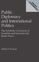 Public Diplomacy and International Politics : The Symbolic Constructs of Summits and International Radio News - Robert S. Fortner