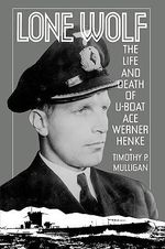 Lone Wolf : The Life and Death of U-Boat Ace Werner Henke :  The Life and Death of U-Boat Ace Werner Henke - Timothy Patrick Mulligan