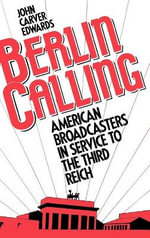 Berlin Calling : American Broadcasters in Service to the Third Reich - John Carver Edwards