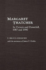 Margaret Thatcher : In Victory and Downfall, 1987 and 1990 - Bruce E. Geelhoed