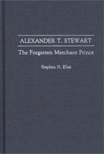 Alexander T.Stewart : The Forgotten Merchant Prince - Stephen N. Elias