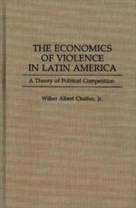 The Economics of Violence in Latin America : A Theory of Political Competition - Wilber A. Chaffee