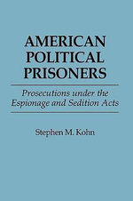American Political Prisoners : Prosecutions Under the Espionage and Sedition Acts - Stephen M. Kohn