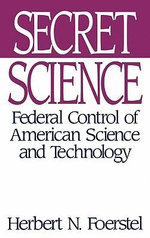 Secret Science : Federal Control of American Science and Technology : Federal Control of American Science and Technology - Herbert N. Foerstel