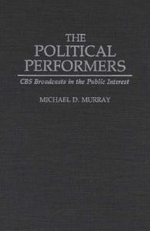 The Political Performers : CBS Broadcasts in the Public Interest - Michael D. Murray
