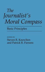 The Journalist's Moral Compass : Basic Principles - Steven R. Knowlton