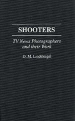 Shooters : TV News Photographers and Their Work - D.M. Lindekugel