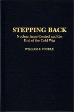 Stepping Back : Nuclear Arms Control and the End of the Cold War - William B. Vogele