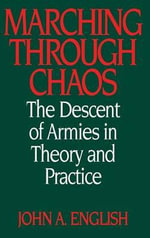 Marching Through Chaos : The Descent of Armies in Theory and Practice - John A. English