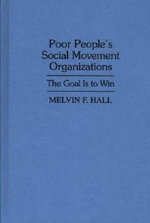 Poor People's Social Movement Organizations : The Goal Is to Win :  The Goal Is to Win - Melvin F. Hall