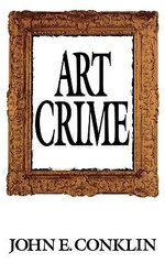 Art Crime : A 20th Century Tale of Obsession, Art and Money - John E. Conklin