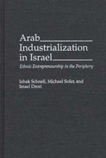 Arab Industrialization in Israel : Ethnic Entrepreneurship in the Periphery - Izhak Schnell