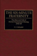 The Six-minute Fraternity : Rise and Fall of the NCAA Tournament Boxing, 1932-60 - E.C. Wallenfeldt