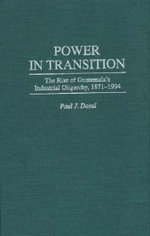 Power in Transition : The Rise of Guatemala's Industrial Oligarchy, 1871-1994 - Paul J. Dosal