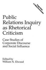 Public Relations Inquiry as Rhetorical Criticism : Case Studies of Corporate Discourse and Social Influence - William N. Elwood